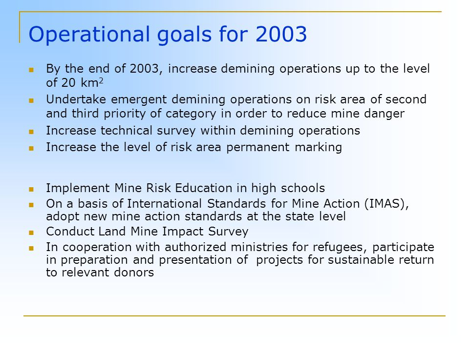 Operational goals for 2003 By the end of 2003, increase demining operations up to the level of 20 km 2 Undertake emergent demining operations on risk area of second and third priority of category in order to reduce mine danger Increase technical survey within demining operations Increase the level of risk area permanent marking Implement Mine Risk Education in high schools On a basis of International Standards for Mine Action (IMAS), adopt new mine action standards at the state level Conduct Land Mine Impact Survey In cooperation with authorized ministries for refugees, participate in preparation and presentation of projects for sustainable return to relevant donors