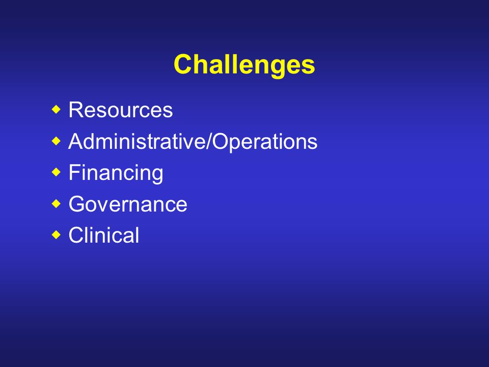 Challenges  Resources  Administrative/Operations  Financing  Governance  Clinical