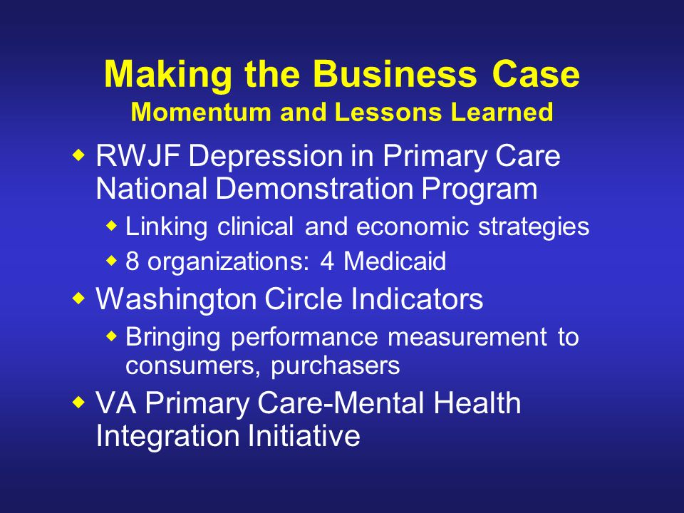 Making the Business Case Momentum and Lessons Learned  RWJF Depression in Primary Care National Demonstration Program  Linking clinical and economic