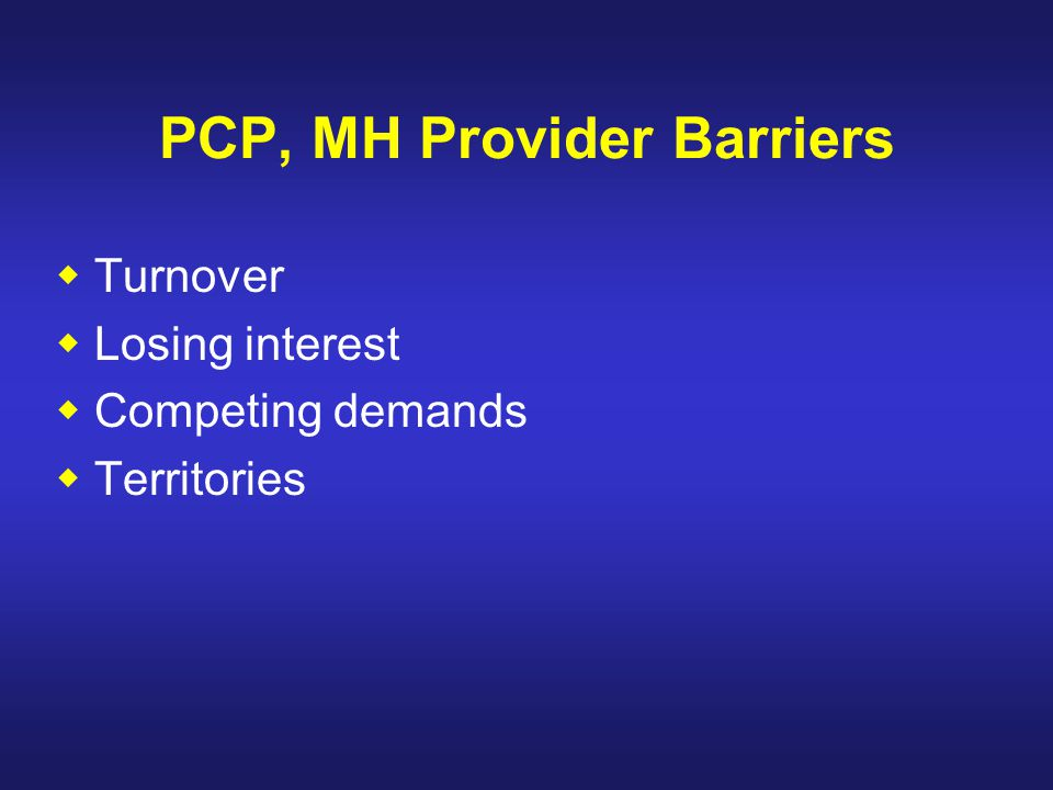 PCP, MH Provider Barriers  Turnover  Losing interest  Competing demands  Territories