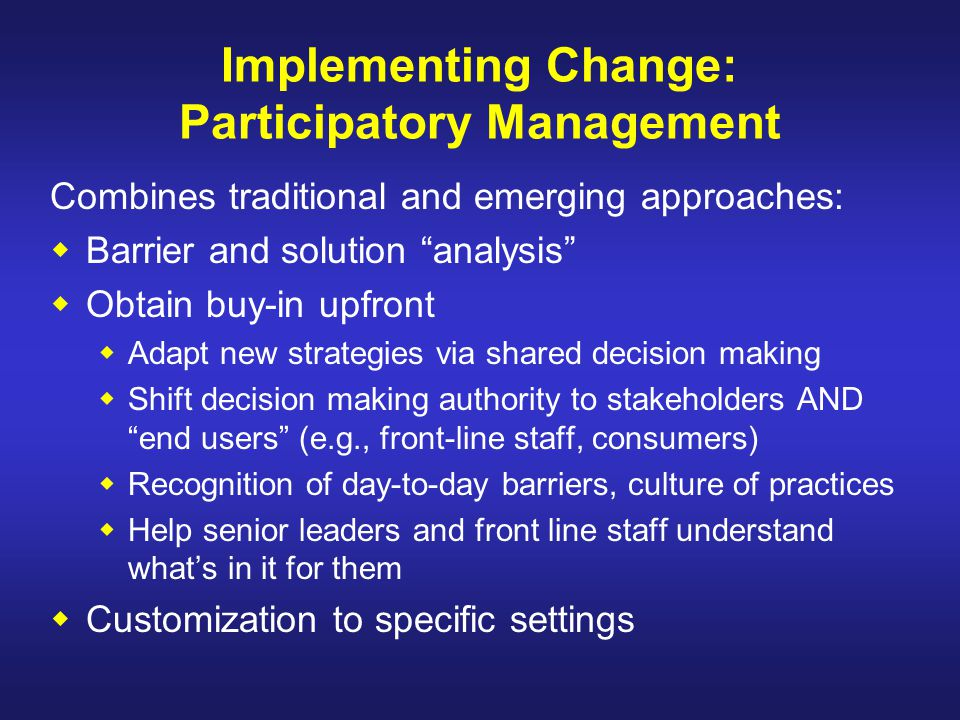 "Implementing Change: Participatory Management Combines traditional and emerging approaches:  Barrier and solution ""analysis""  Obtain buy-in upfront"