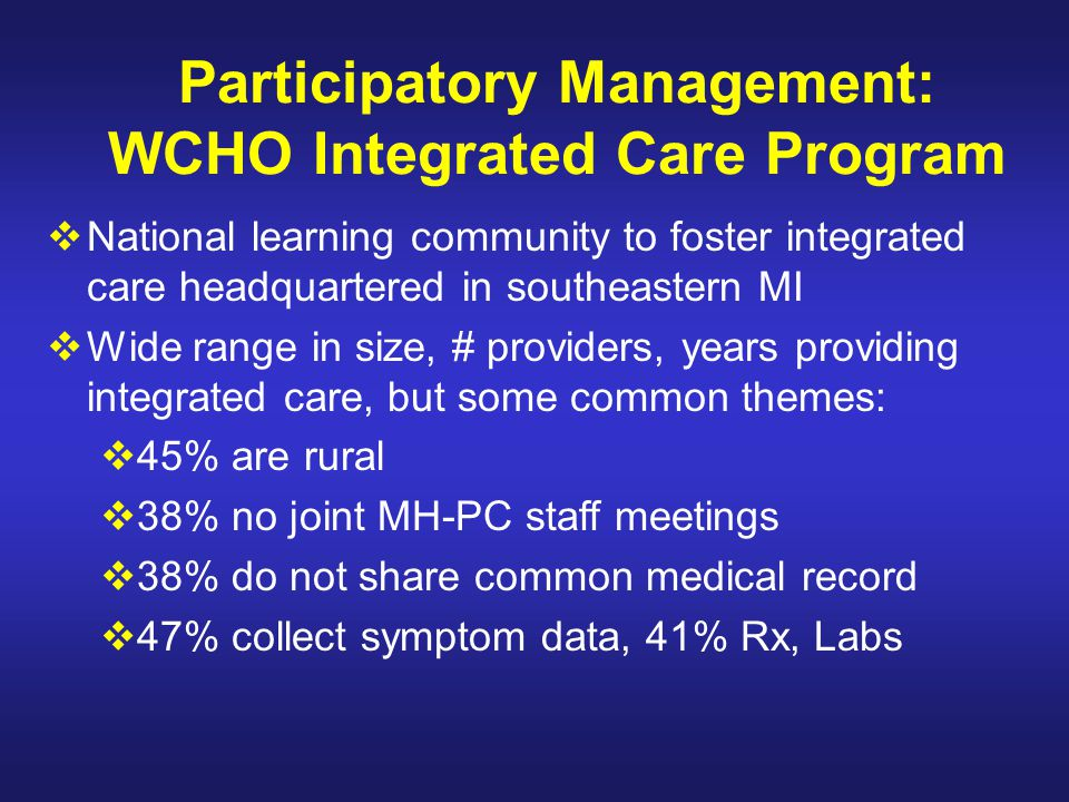 Participatory Management: WCHO Integrated Care Program  National learning community to foster integrated care headquartered in southeastern MI  Wide