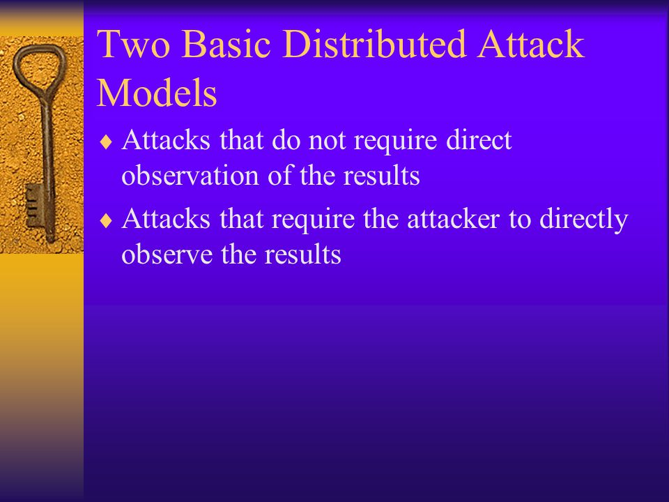Two Basic Distributed Attack Models  Attacks that do not require direct observation of the results  Attacks that require the attacker to directly observe the results