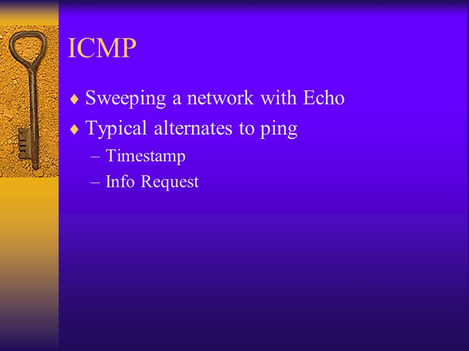 ICMP  Sweeping a network with Echo  Typical alternates to ping –Timestamp –Info Request