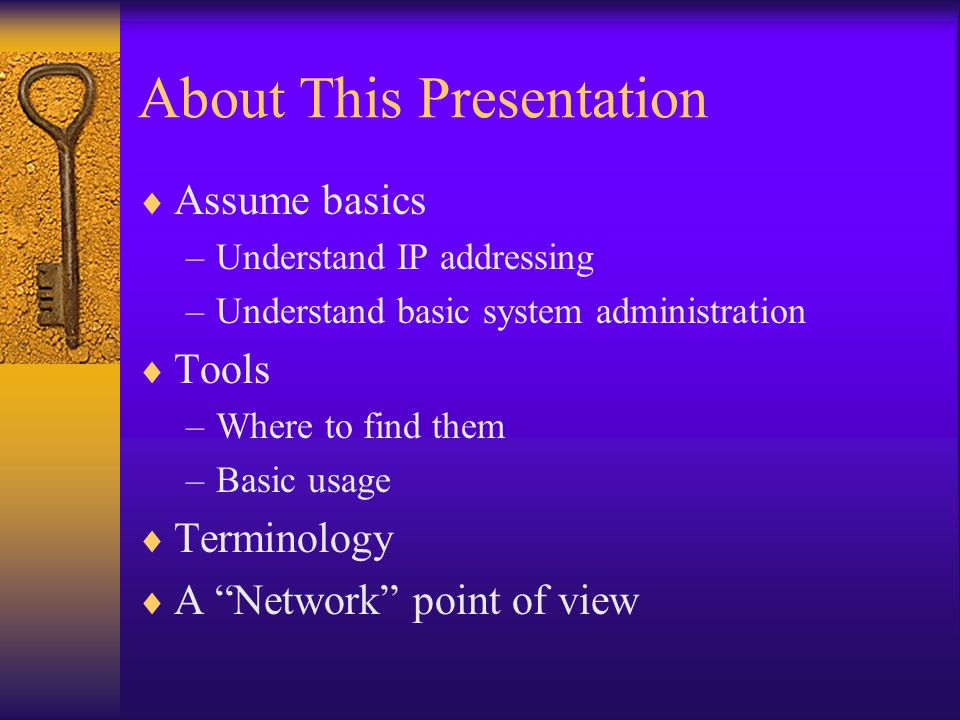 About This Presentation  Assume basics –Understand IP addressing –Understand basic system administration  Tools –Where to find them –Basic usage  Terminology  A Network point of view