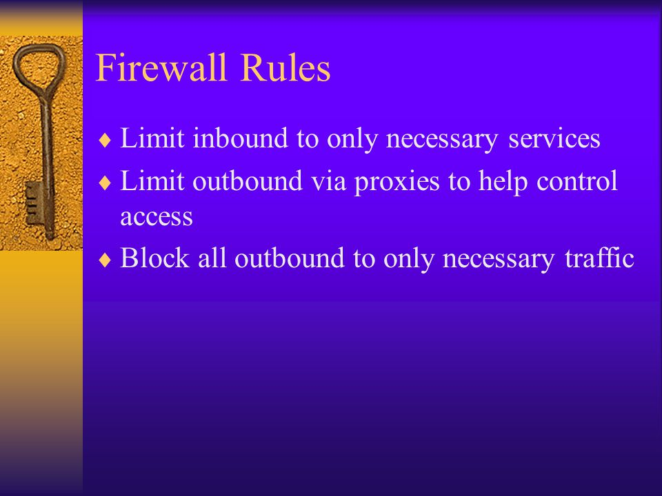 Firewall Rules  Limit inbound to only necessary services  Limit outbound via proxies to help control access  Block all outbound to only necessary traffic