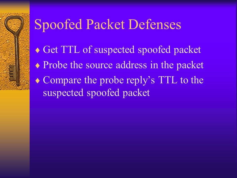 Spoofed Packet Defenses  Get TTL of suspected spoofed packet  Probe the source address in the packet  Compare the probe reply's TTL to the suspected spoofed packet