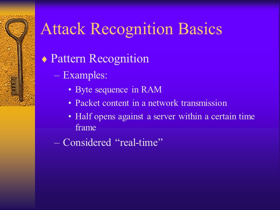 Attack Recognition Basics  Pattern Recognition –Examples: Byte sequence in RAM Packet content in a network transmission Half opens against a server within a certain time frame –Considered real-time