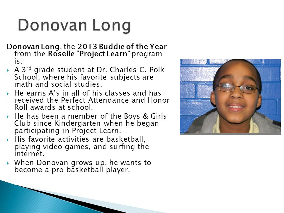 Donovan Long, the 2013 Buddie of the Year from the Roselle Project Learn program is:  A 3 rd grade student at Dr.