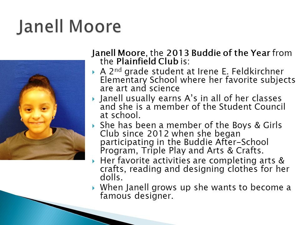 Janell Moore, the 2013 Buddie of the Year from the Plainfield Club is:  A 2 nd grade student at Irene E.
