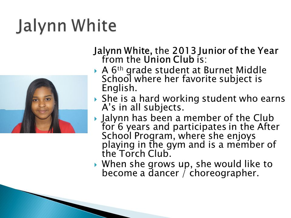 Jalynn White, the 2013 Junior of the Year from the Union Club is:  A 6 th grade student at Burnet Middle School where her favorite subject is English.