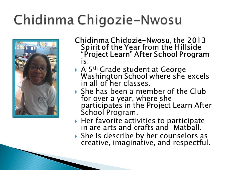 Chidinma Chidozie-Nwosu, the 2013 Spirit of the Year from the Hillside Project Learn After School Program is:  A 5 th Grade student at George Washington School where she excels in all of her classes.