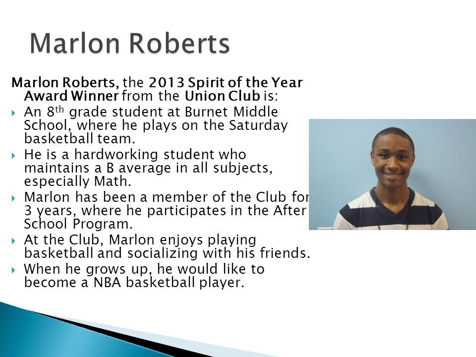 Marlon Roberts, the 2013 Spirit of the Year Award Winner from the Union Club is:  An 8 th grade student at Burnet Middle School, where he plays on the Saturday basketball team.