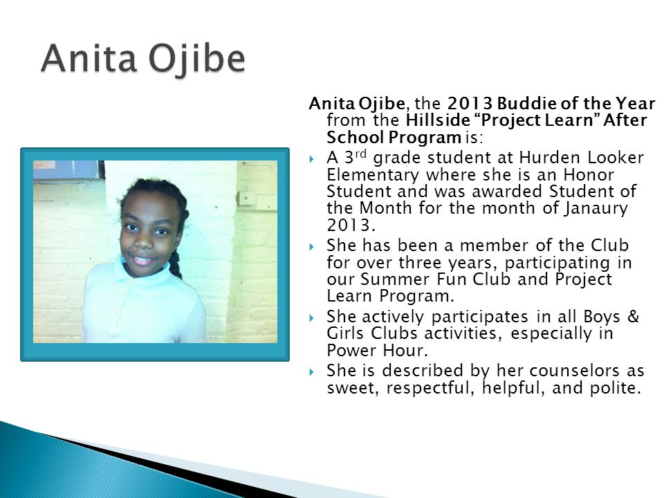 Anita Ojibe, the 2013 Buddie of the Year from the Hillside Project Learn After School Program is:  A 3 rd grade student at Hurden Looker Elementary where she is an Honor Student and was awarded Student of the Month for the month of Janaury 2013.