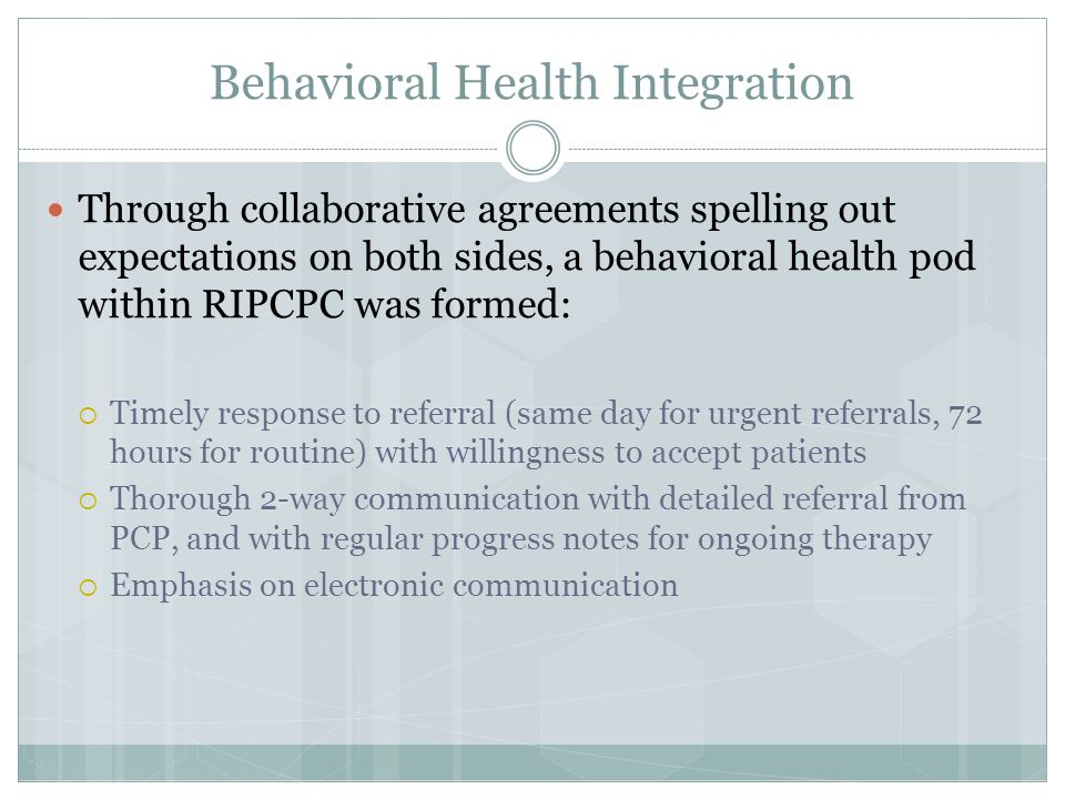 Behavioral Health Integration Through collaborative agreements spelling out expectations on both sides, a behavioral health pod within RIPCPC was formed:  Timely response to referral (same day for urgent referrals, 72 hours for routine) with willingness to accept patients  Thorough 2-way communication with detailed referral from PCP, and with regular progress notes for ongoing therapy  Emphasis on electronic communication
