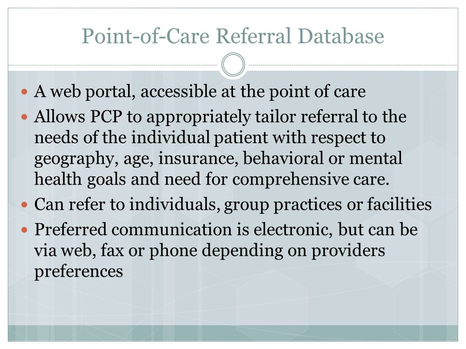 Point-of-Care Referral Database A web portal, accessible at the point of care Allows PCP to appropriately tailor referral to the needs of the individual patient with respect to geography, age, insurance, behavioral or mental health goals and need for comprehensive care.