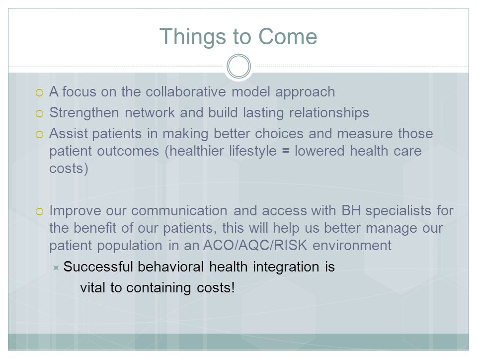 Things to Come  A focus on the collaborative model approach  Strengthen network and build lasting relationships  Assist patients in making better choices and measure those patient outcomes (healthier lifestyle = lowered health care costs)  Improve our communication and access with BH specialists for the benefit of our patients, this will help us better manage our patient population in an ACO/AQC/RISK environment  Successful behavioral health integration is vital to containing costs!