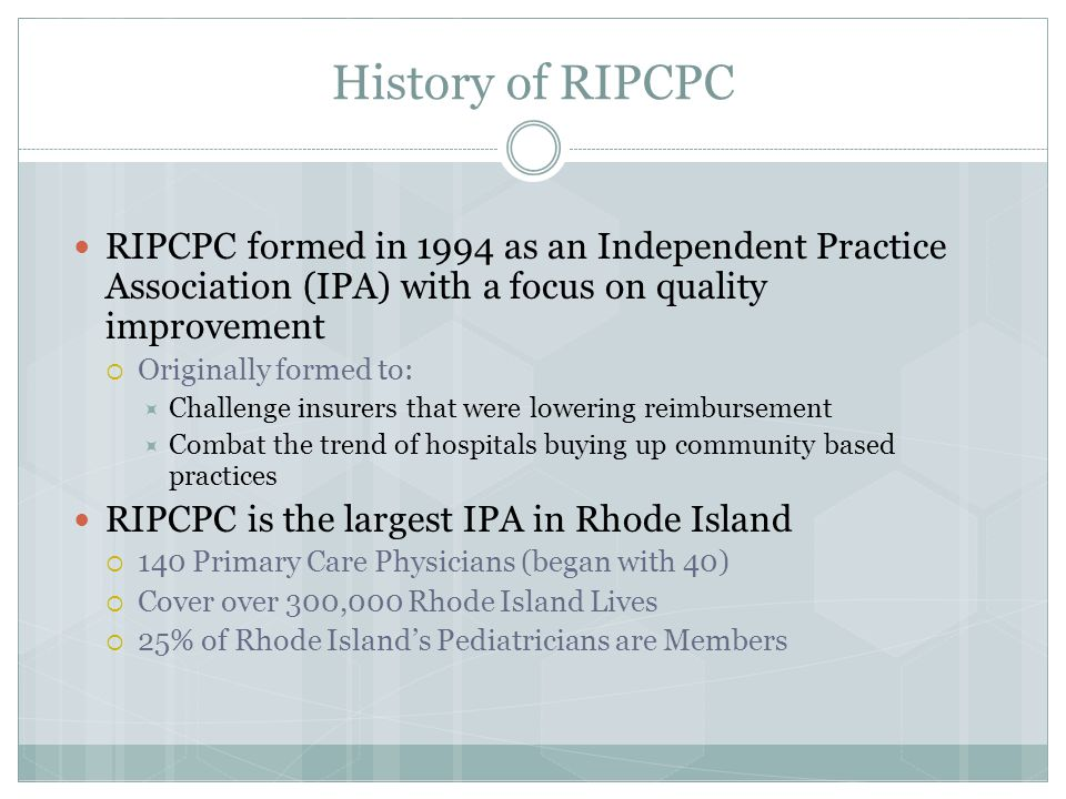 History of RIPCPC RIPCPC formed in 1994 as an Independent Practice Association (IPA) with a focus on quality improvement  Originally formed to:  Challenge insurers that were lowering reimbursement  Combat the trend of hospitals buying up community based practices RIPCPC is the largest IPA in Rhode Island  140 Primary Care Physicians (began with 40)  Cover over 300,000 Rhode Island Lives  25% of Rhode Island's Pediatricians are Members
