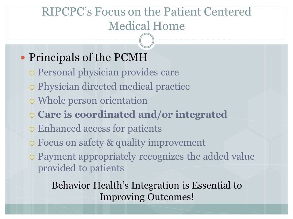 RIPCPC's Focus on the Patient Centered Medical Home Principals of the PCMH  Personal physician provides care  Physician directed medical practice  Whole person orientation  Care is coordinated and/or integrated  Enhanced access for patients  Focus on safety & quality improvement  Payment appropriately recognizes the added value provided to patients Behavior Health's Integration is Essential to Improving Outcomes!