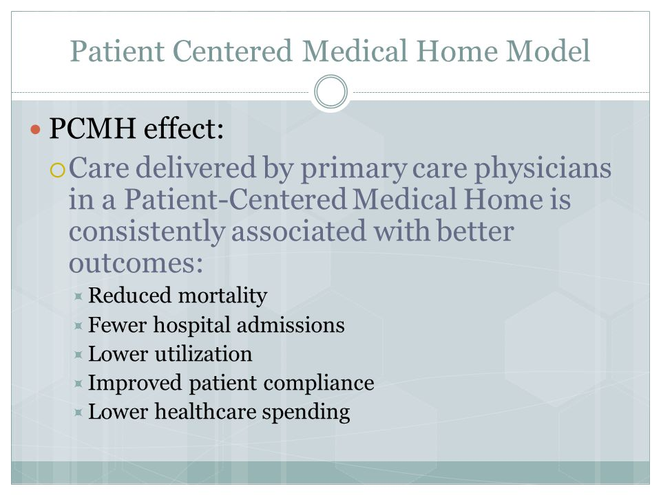 Patient Centered Medical Home Model PCMH effect:  Care delivered by primary care physicians in a Patient-Centered Medical Home is consistently associated with better outcomes:  Reduced mortality  Fewer hospital admissions  Lower utilization  Improved patient compliance  Lower healthcare spending