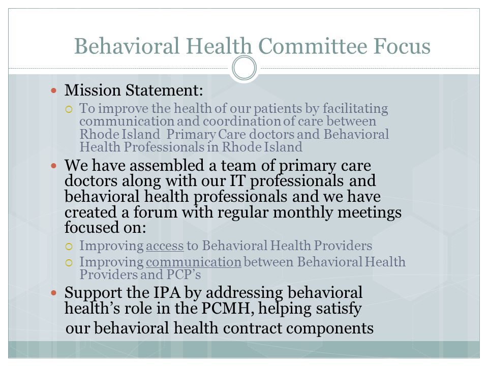 Behavioral Health Committee Initiatives Evaluate/Revise/Approve BCBSRI policies and procedures stated within the three-way contract between BCBSRI, RIPCPC & Behavioral Health Provider  Both the Co-located & Collaborative Model Agreements Creation of a comprehensive list of Behavioral Health Providers and facilities for our physicians membership  Listing will be compiled and posted on our website Refine pilot between the Behavioral Health Providers and PCP's focused on securely exchanging standardized clinical correspondence  Patient Clinical Summaries / Referrals (from PCP)  Behavioral Health Evaluations (from BHP)
