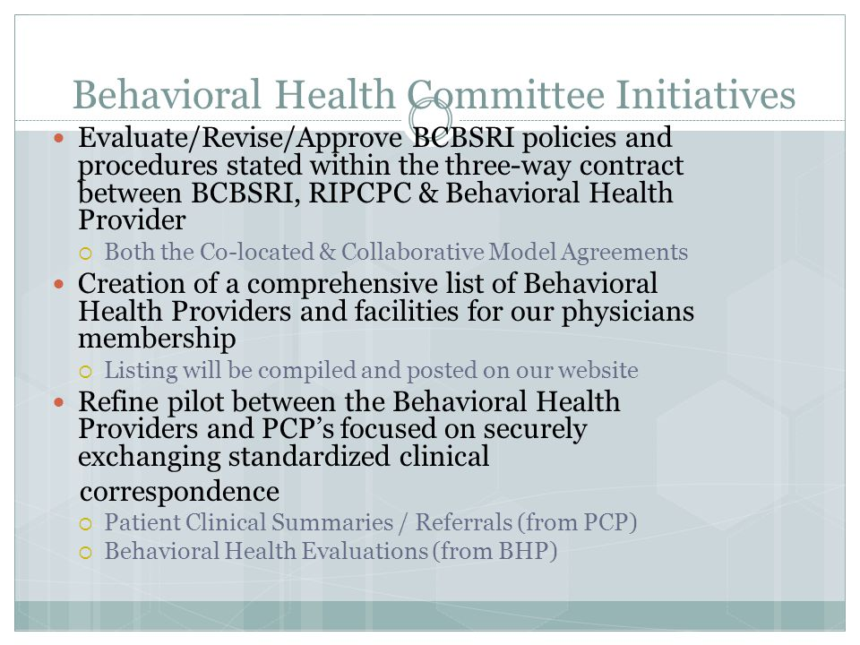 Behavioral Health Committee Initiatives Things to Come (in 2012):  Database to access at point of care to allow for smooth referral of patients to appropriate providers  Collaborative agreements to allow for the majority of our physicians to enter into arrangements that enhance access and improve communication  Network wide ability to use the secure, HIPPA-compliant communication system piloted in 2011.