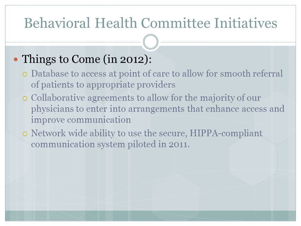 Behavioral Health Committee Initiatives Things to Come (in 2012):  Database to access at point of care to allow for smooth referral of patients to appropriate providers  Collaborative agreements to allow for the majority of our physicians to enter into arrangements that enhance access and improve communication  Network wide ability to use the secure, HIPPA-compliant communication system piloted in 2011.