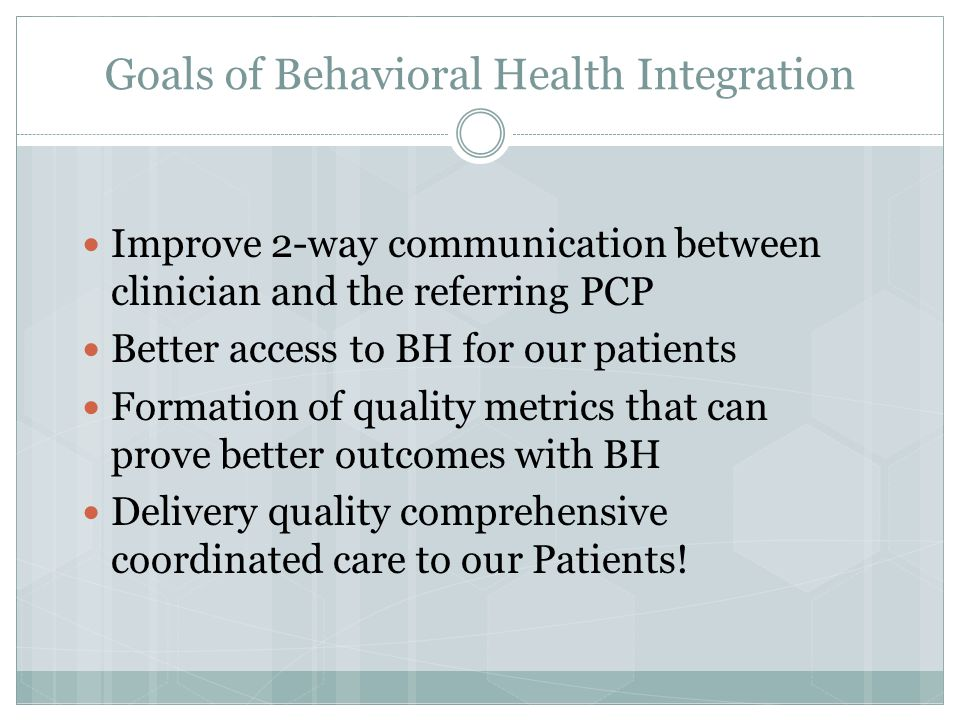 Behavioral Health Integration Through collaborative agreements spelling out expectations on both sides, a behavioral health pod within RIPCPC was formed:  Timely response to referral (same day for urgent referrals, 72 hours for routine) with willingness to accept patients  Thorough 2-way communication with detailed referral from PCP, and with regular progress notes for ongoing therapy  Emphasis on electronic communication