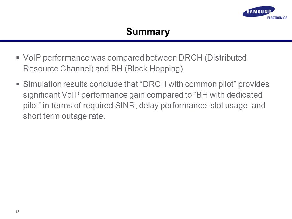 """13 Summary  VoIP performance was compared between DRCH (Distributed Resource Channel) and BH (Block Hopping).  Simulation results conclude that """"DRC"""