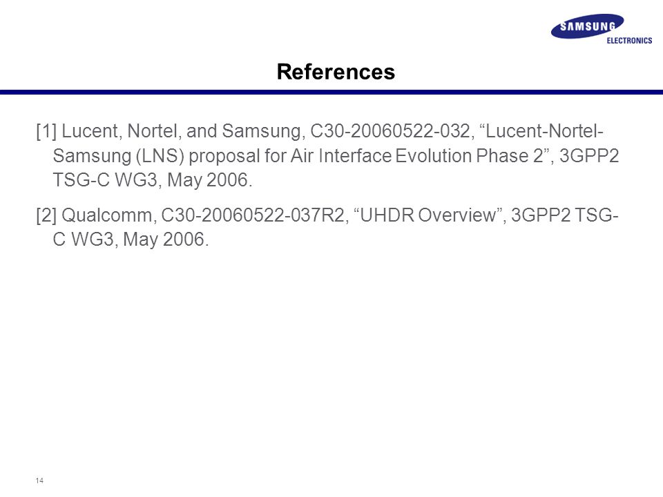 14 References [1] Lucent, Nortel, and Samsung, C30-20060522-032, Lucent-Nortel- Samsung (LNS) proposal for Air Interface Evolution Phase 2 , 3GPP2 TSG-C WG3, May 2006.