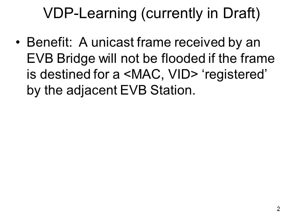 2 VDP-Learning (currently in Draft) Benefit: A unicast frame received by an EVB Bridge will not be flooded if the frame is destined for a 'registered' by the adjacent EVB Station.