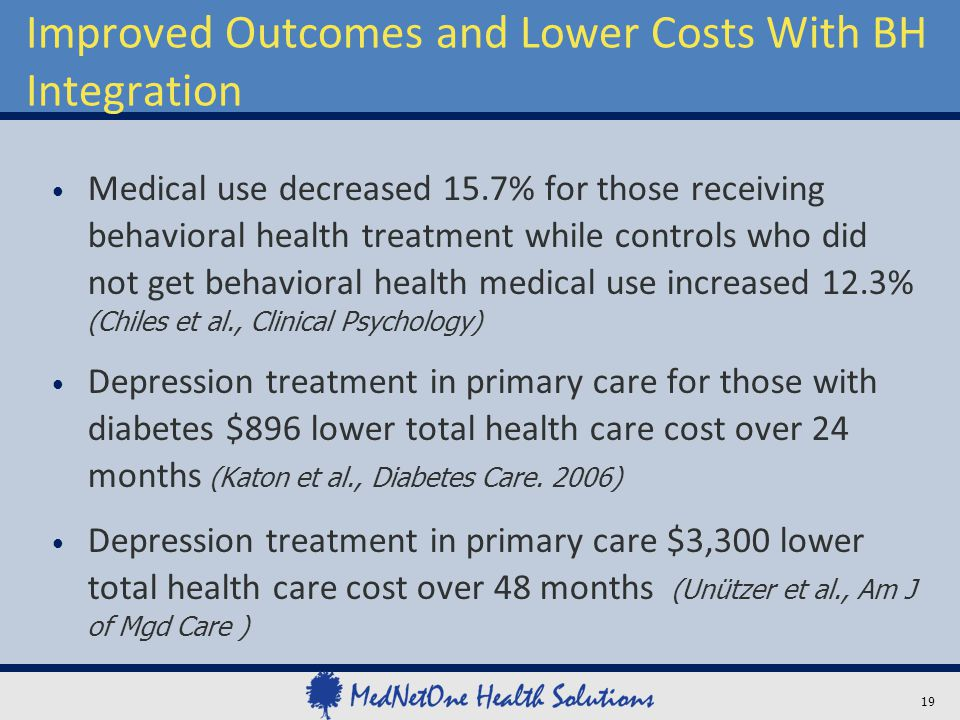 Improved Outcomes and Lower Costs With BH Integration Medical use decreased 15.7% for those receiving behavioral health treatment while controls who d
