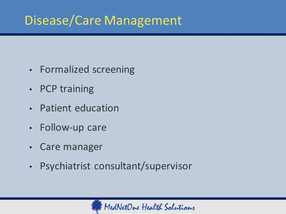 Formalized screening PCP training Patient education Follow-up care Care manager Psychiatrist consultant/supervisor Disease/Care Management