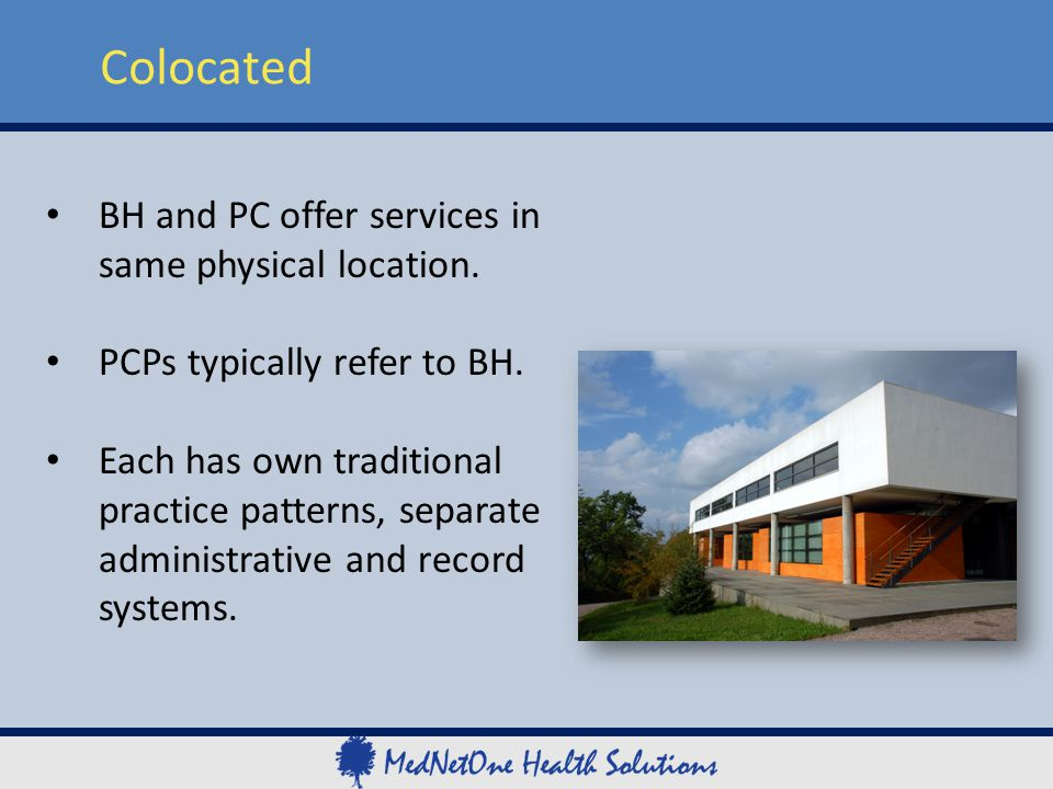 . Colocated BH and PC offer services in same physical location. PCPs typically refer to BH. Each has own traditional practice patterns, separate admin