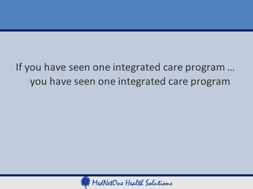 If you have seen one integrated care program … you have seen one integrated care program