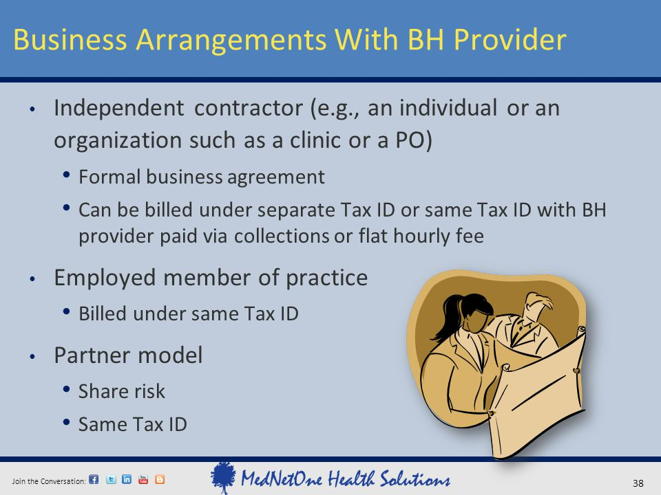 Join the Conversation: Business Arrangements With BH Provider 38 Independent contractor (e.g., an individual or an organization such as a clinic or a