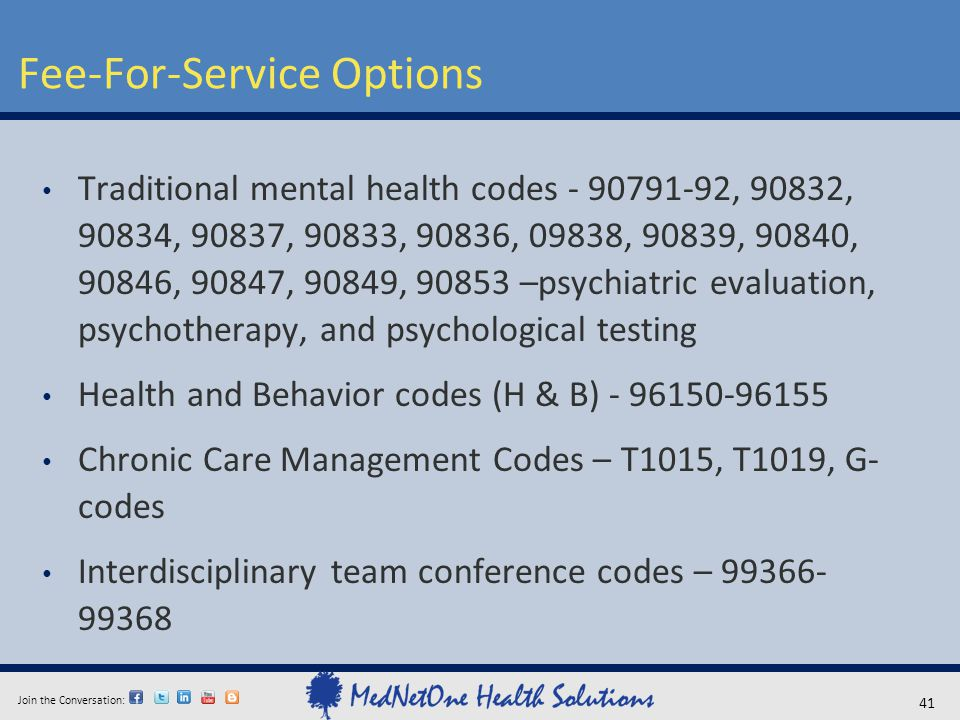 Join the Conversation: Fee-For-Service Options 41 Traditional mental health codes - 90791-92, 90832, 90834, 90837, 90833, 90836, 09838, 90839, 90840,