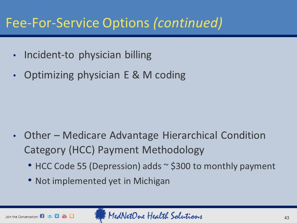 Join the Conversation: Fee-For-Service Options (continued) 43 Incident-to physician billing Optimizing physician E & M coding Other – Medicare Advanta