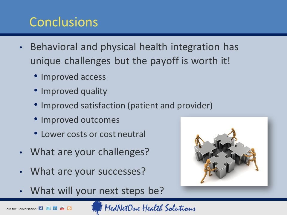 Join the Conversation: Conclusions Behavioral and physical health integration has unique challenges but the payoff is worth it! Improved access Improv