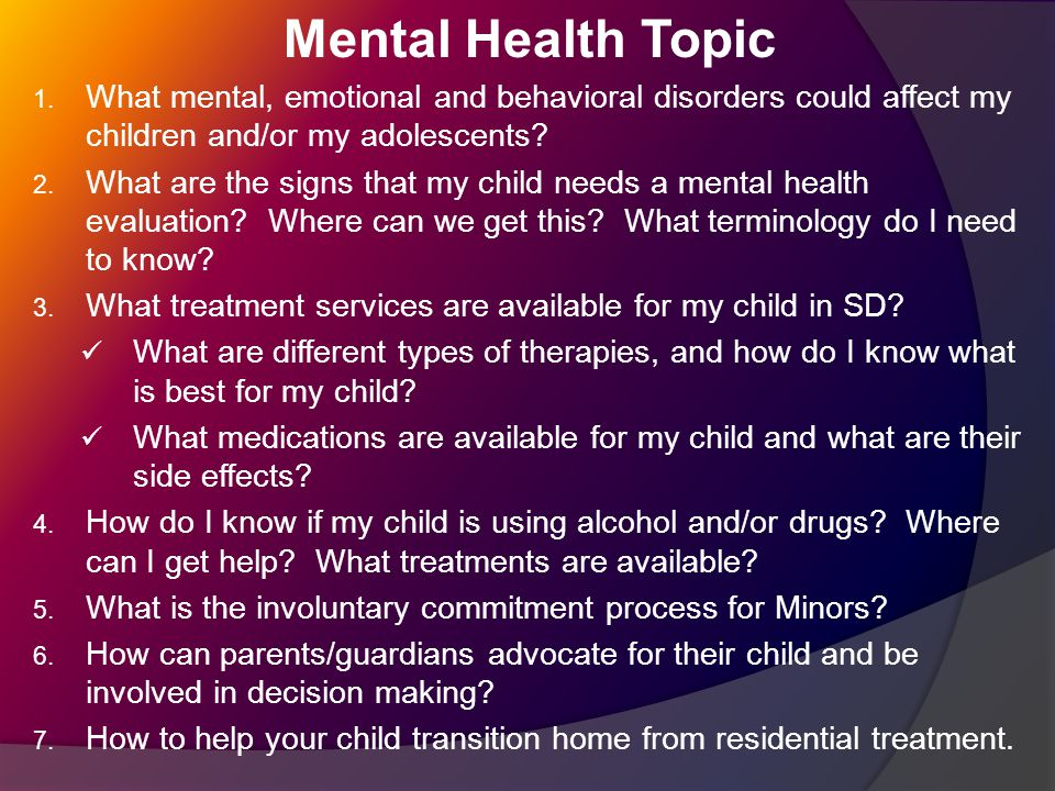 Mental Health Topic 1. What mental, emotional and behavioral disorders could affect my children and/or my adolescents? 2. What are the signs that my c