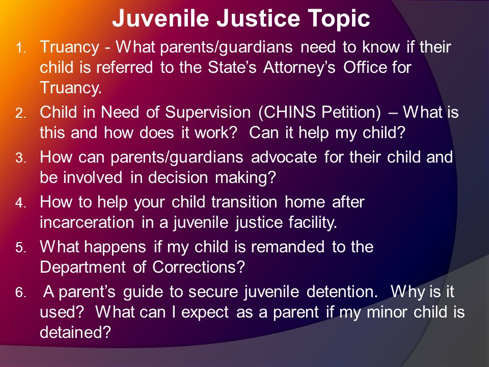 Juvenile Justice Topic 1. Truancy - What parents/guardians need to know if their child is referred to the State's Attorney's Office for Truancy. 2. Ch