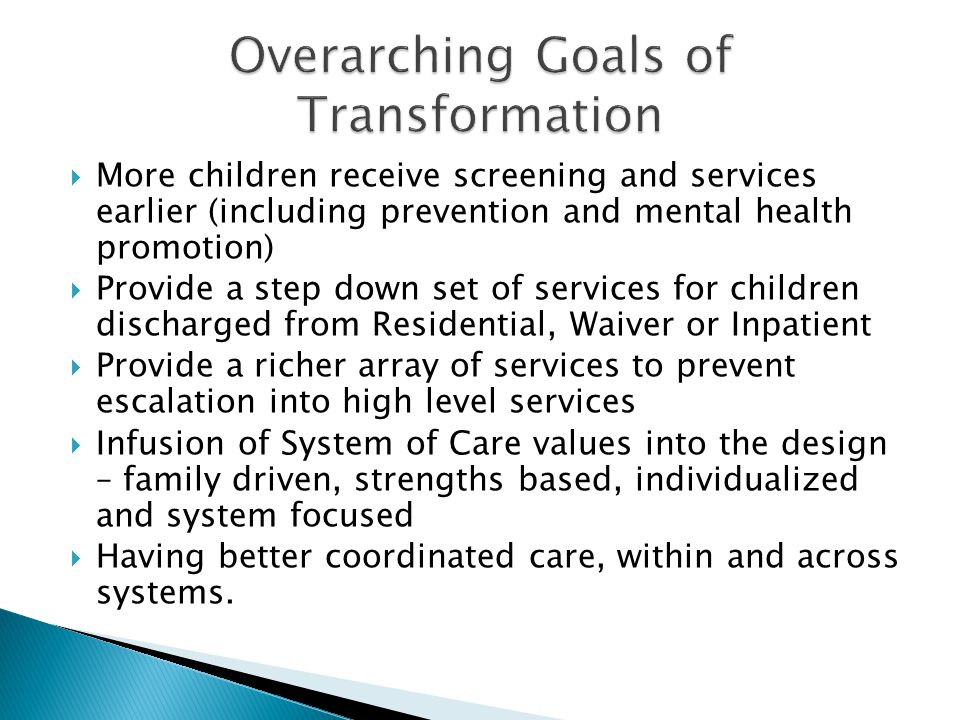  More children receive screening and services earlier (including prevention and mental health promotion)  Provide a step down set of services for ch