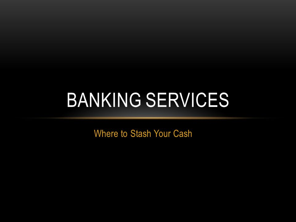 Where to Stash Your Cash BANKING SERVICES