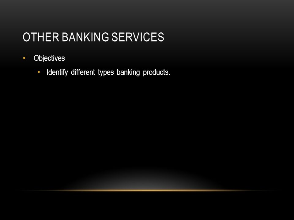 OTHER BANKING SERVICES Objectives Identify different types banking products.