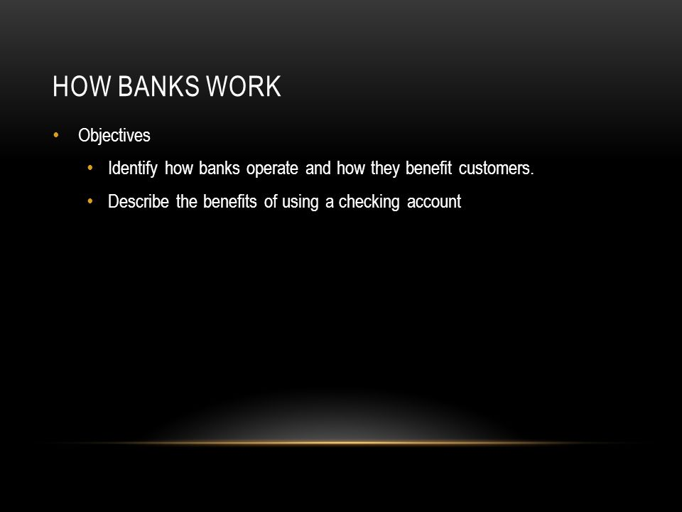 HOW BANKS WORK Objectives Identify how banks operate and how they benefit customers.