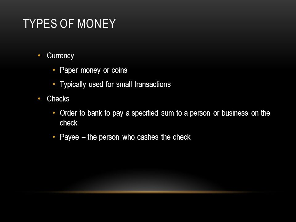 TYPES OF MONEY Currency Paper money or coins Typically used for small transactions Checks Order to bank to pay a specified sum to a person or business on the check Payee – the person who cashes the check