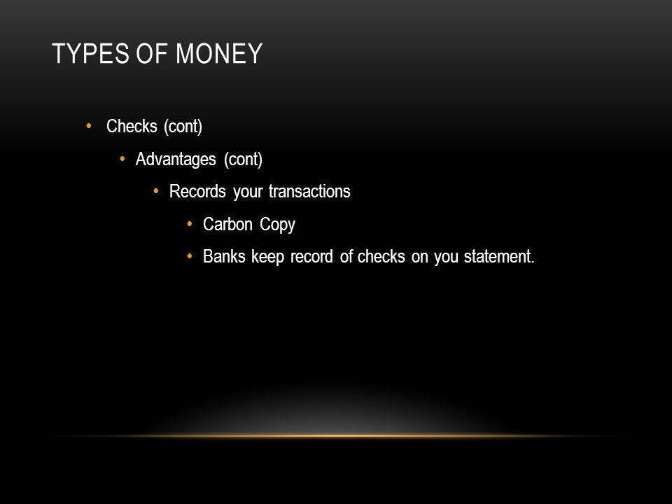 TYPES OF MONEY Checks (cont) Advantages (cont) Records your transactions Carbon Copy Banks keep record of checks on you statement.