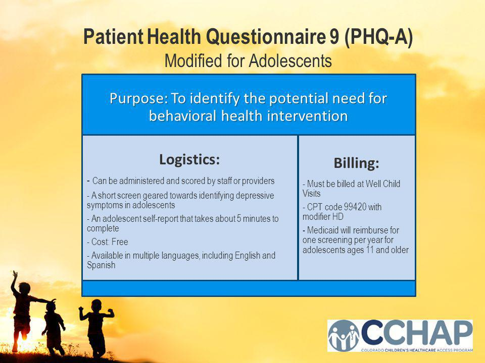 Purpose: To identify the potential need for behavioral health intervention Logistics: - Can be administered and scored by staff or providers - A short screen geared towards identifying depressive symptoms in adolescents - An adolescent self-report that takes about 5 minutes to complete - Cost: Free - Available in multiple languages, including English and Spanish Billing: - Must be billed at Well Child Visits - CPT code 99420 with modifier HD - Medicaid will reimburse for one screening per year for adolescents ages 11 and older Patient Health Questionnaire 9 (PHQ-A) Modified for Adolescents