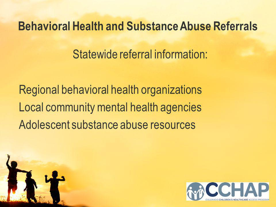 Behavioral Health and Substance Abuse Referrals Statewide referral information: Regional behavioral health organizations Local community mental health agencies Adolescent substance abuse resources