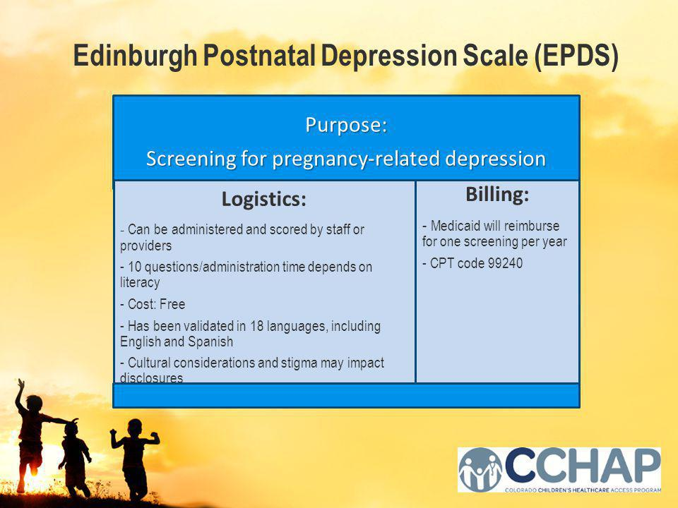 Purpose: Screening for pregnancy-related depression Logistics: - Can be administered and scored by staff or providers - 10 questions/administration time depends on literacy - Cost: Free - Has been validated in 18 languages, including English and Spanish - Cultural considerations and stigma may impact disclosures Billing: - Medicaid will reimburse for one screening per year - CPT code 99240 Edinburgh Postnatal Depression Scale (EPDS)